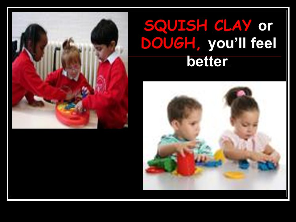 SQUISH CLAY or DOUGH, you'll feel better.