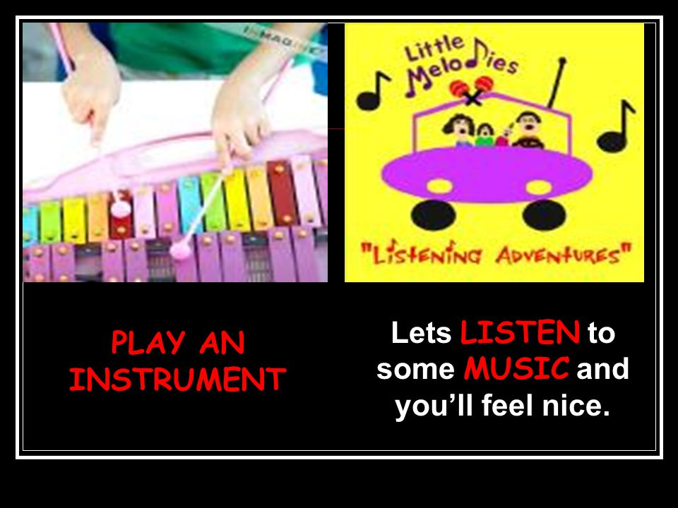PLAY AN INSTRUMENT Lets LISTEN to some MUSIC and you'll feel nice.