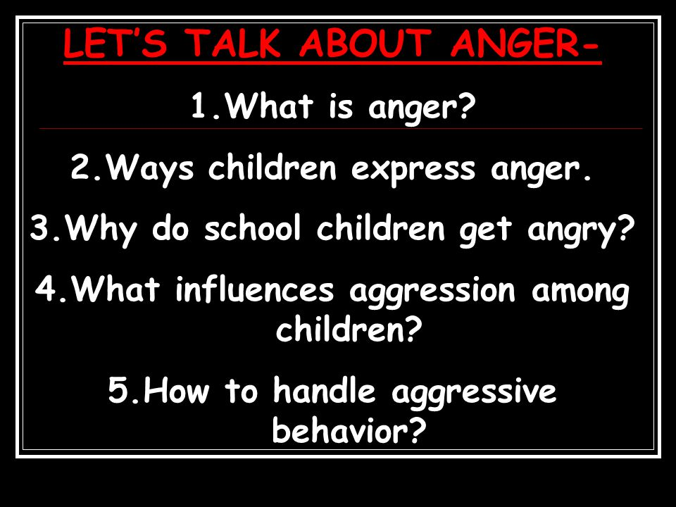 LET'S TALK ABOUT ANGER- 1.What is anger. 2.Ways children express anger.