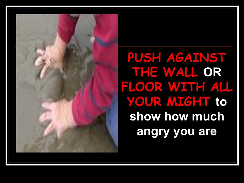 PUSH AGAINST THE WALL OR FLOOR WITH ALL YOUR MIGHT to show how much angry you are