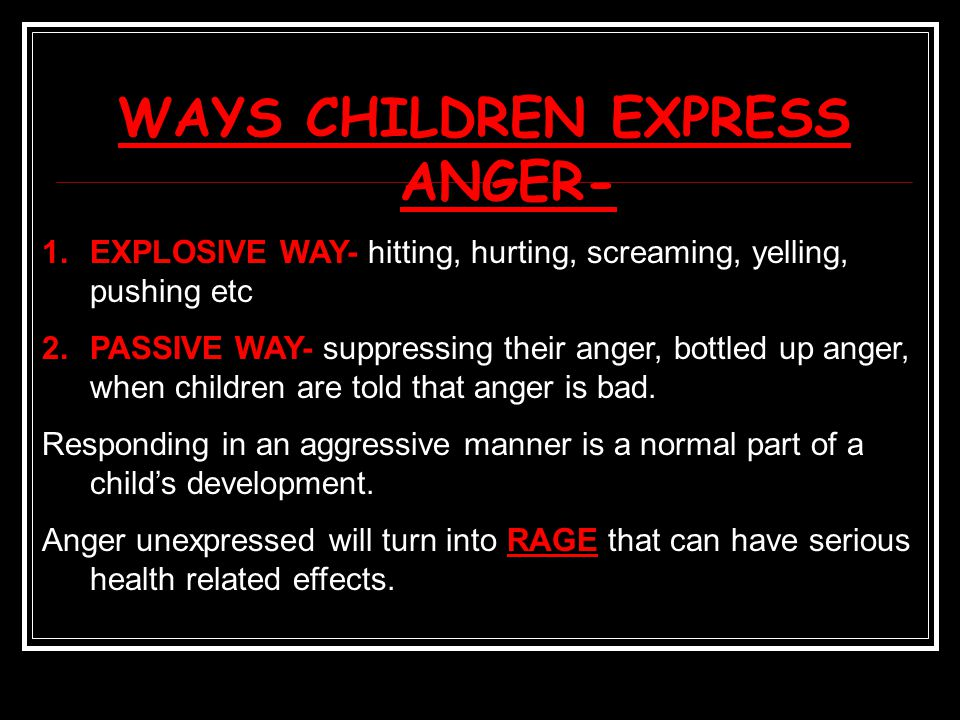 WAYS CHILDREN EXPRESS ANGER- 1.EXPLOSIVE WAY- hitting, hurting, screaming, yelling, pushing etc 2.PASSIVE WAY- suppressing their anger, bottled up anger, when children are told that anger is bad.