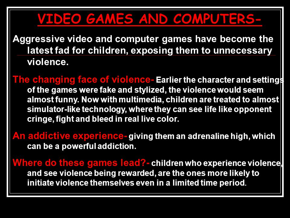VIDEO GAMES AND COMPUTERS- Aggressive video and computer games have become the latest fad for children, exposing them to unnecessary violence.