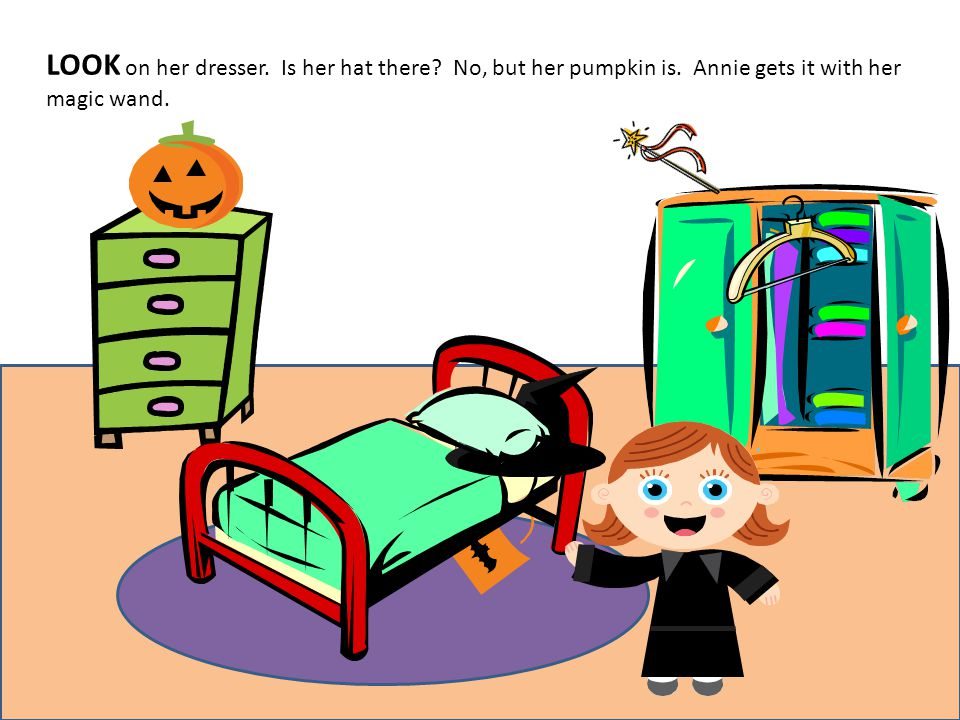 LOOK on her dresser. Is her hat there? No, but her pumpkin is. Annie gets it with her magic wand.