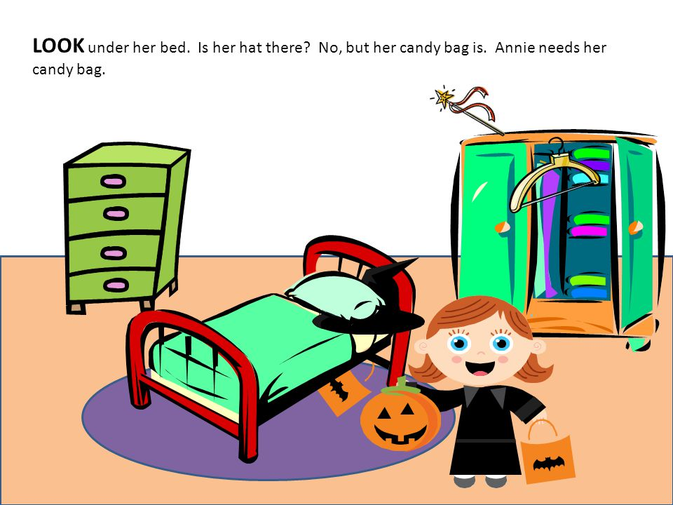 LOOK under her bed. Is her hat there No, but her candy bag is. Annie needs her candy bag.