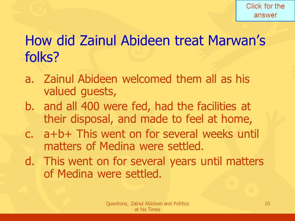 Click for the answer Questions, Zainul Abideen and Politics at his Times 10 How did Zainul Abideen treat Marwan's folks? a.Zainul Abideen welcomed the