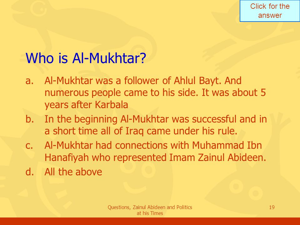 Click for the answer Questions, Zainul Abideen and Politics at his Times 19 Who is Al ‑ Mukhtar? a.Al-Mukhtar was a follower of Ahlul Bayt. And numero