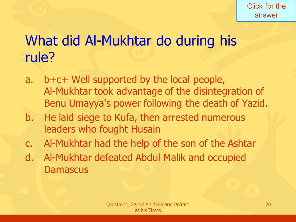Click for the answer Questions, Zainul Abideen and Politics at his Times 20 What did Al-Mukhtar do during his rule? a.b+c+ Well supported by the local
