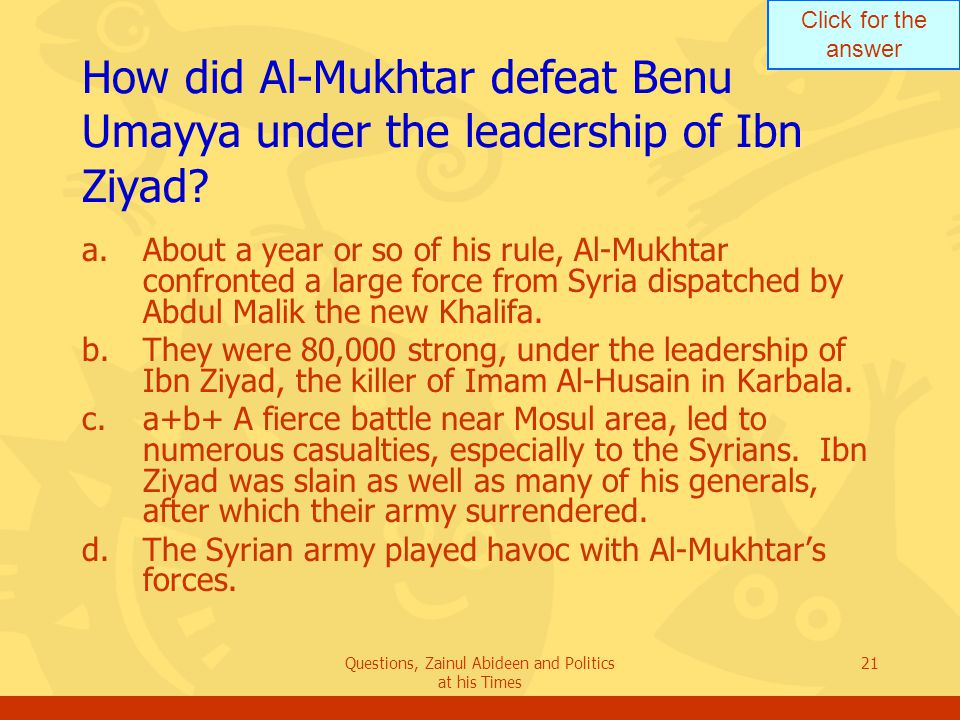 Click for the answer Questions, Zainul Abideen and Politics at his Times 21 How did Al ‑ Mukhtar defeat Benu Umayya under the leadership of Ibn Ziyad.