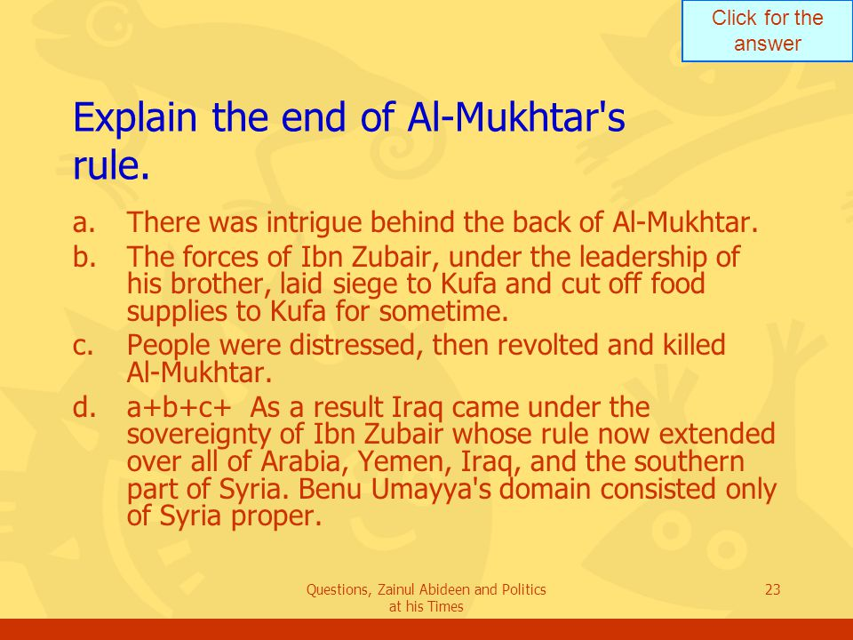 Click for the answer Questions, Zainul Abideen and Politics at his Times 23 Explain the end of Al ‑ Mukhtar s rule.