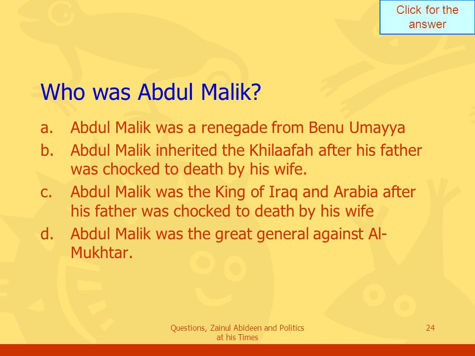 Click for the answer Questions, Zainul Abideen and Politics at his Times 24 Who was Abdul Malik? a.Abdul Malik was a renegade from Benu Umayya b.Abdul
