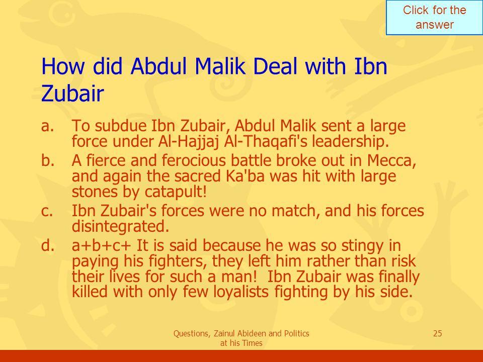 Click for the answer Questions, Zainul Abideen and Politics at his Times 25 How did Abdul Malik Deal with Ibn Zubair a.To subdue Ibn Zubair, Abdul Malik sent a large force under Al ‑ Hajjaj Al ‑ Thaqafi s leadership.