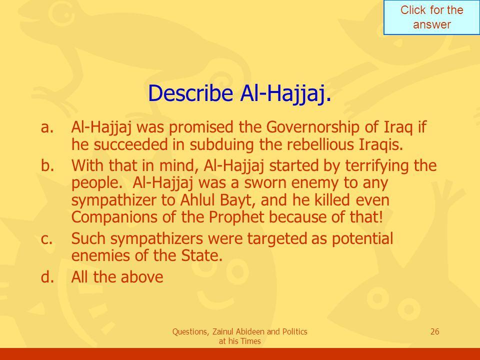 Click for the answer Questions, Zainul Abideen and Politics at his Times 26 Describe Al ‑ Hajjaj.