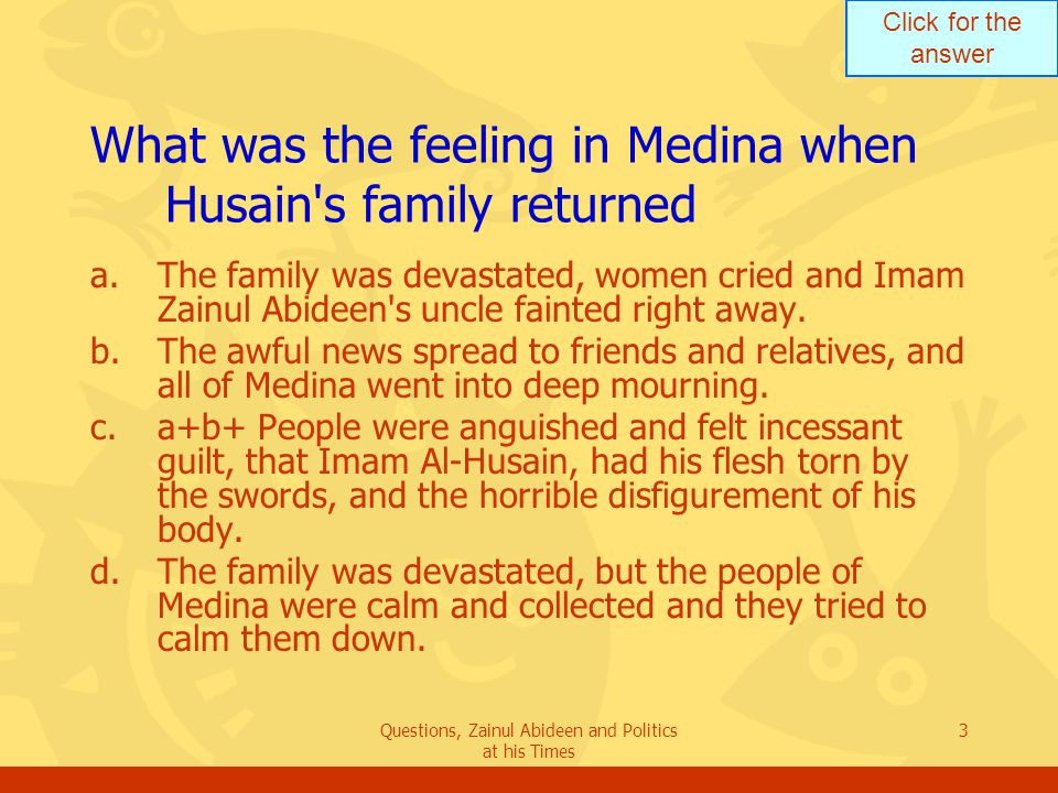 Click for the answer Questions, Zainul Abideen and Politics at his Times 3 What was the feeling in Medina when Husain's family returned a.The family w