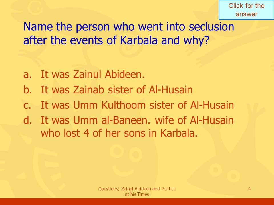 Click for the answer Questions, Zainul Abideen and Politics at his Times 4 Name the person who went into seclusion after the events of Karbala and why