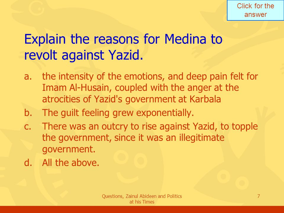 Click for the answer Questions, Zainul Abideen and Politics at his Times 7 Explain the reasons for Medina to revolt against Yazid. a.the intensity of