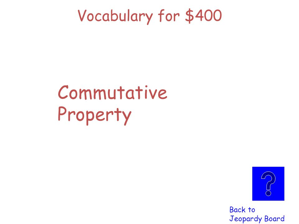 Vocabulary for $400 Click here to check Click here to check your answer your answer 100c + 45 = 45 + 100c Is an example of this property