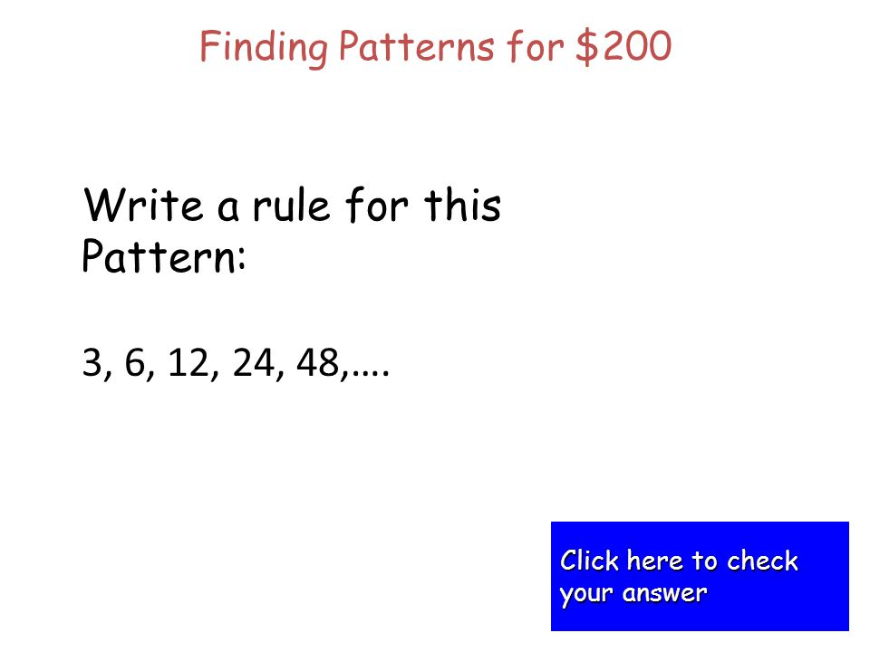 Finding Patterns for $200 Click here to check Click here to check your answer your answer Write a rule for this Pattern: 3, 6, 12, 24, 48,….