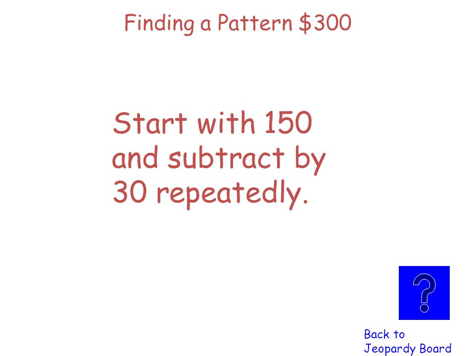 Finding a Pattern $300 Click here to check Click here to check your answer your answer Write a rule for this Pattern: 150, 120, 90, 60,…..