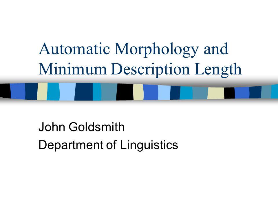 Automatic Morphology and Minimum Description Length John Goldsmith Department of Linguistics