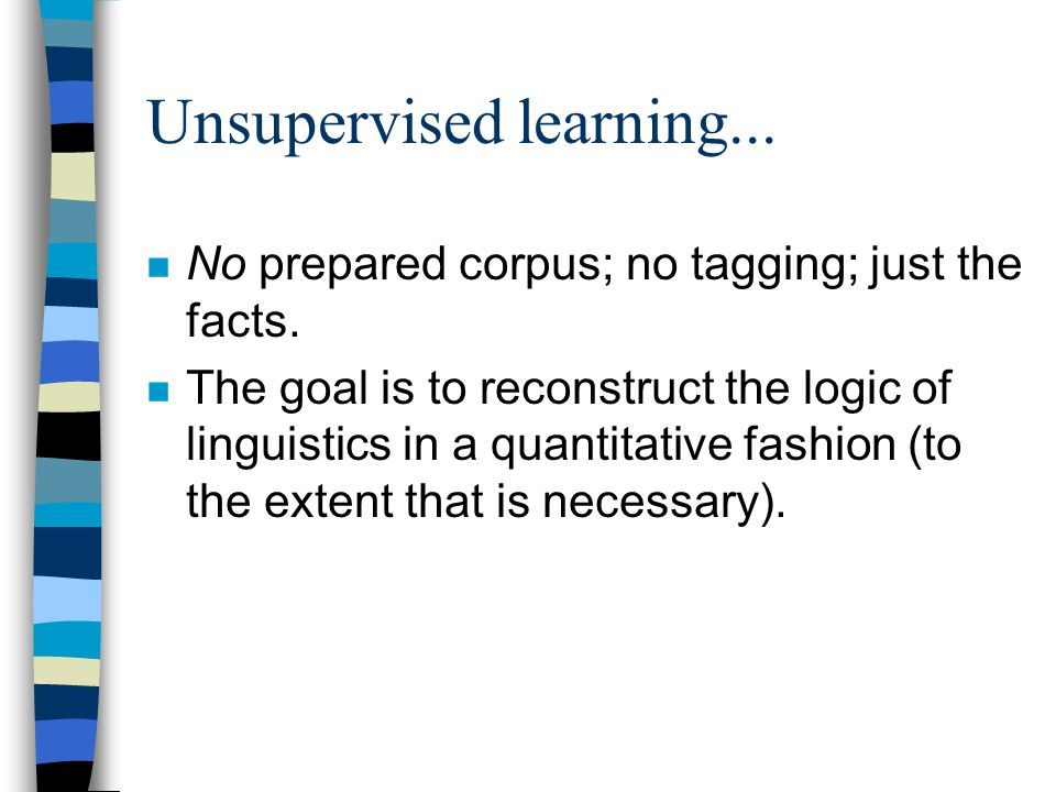 Unsupervised learning... n No prepared corpus; no tagging; just the facts.
