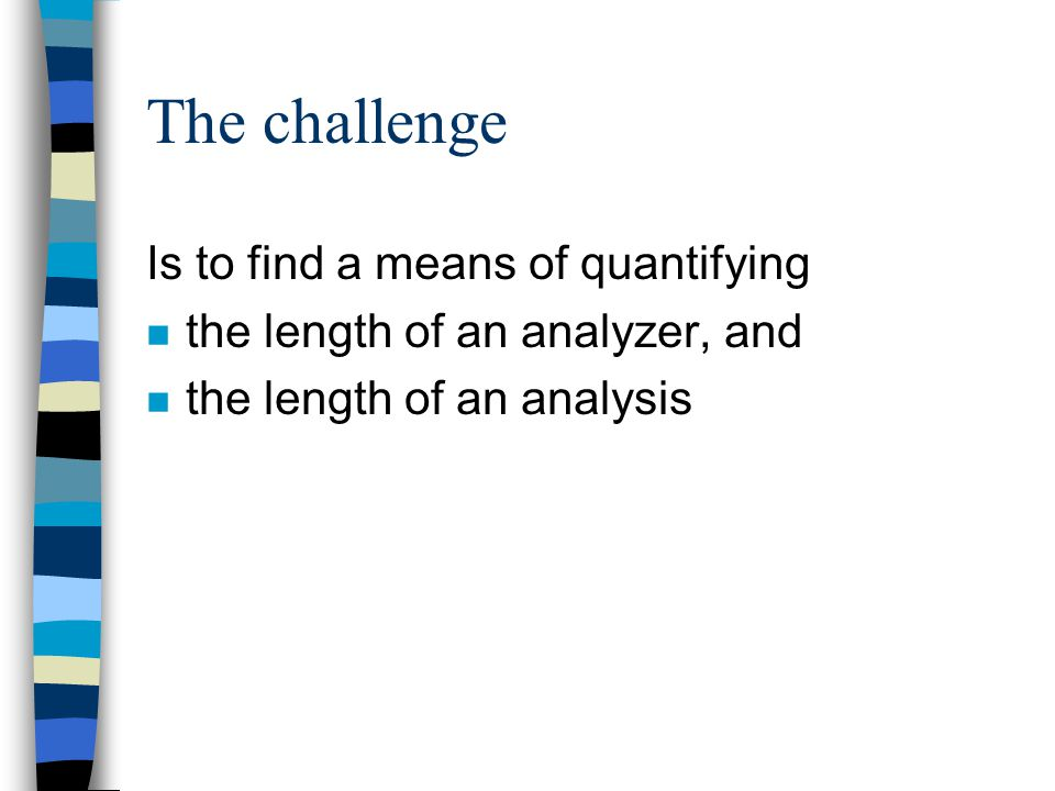 The challenge Is to find a means of quantifying n the length of an analyzer, and n the length of an analysis
