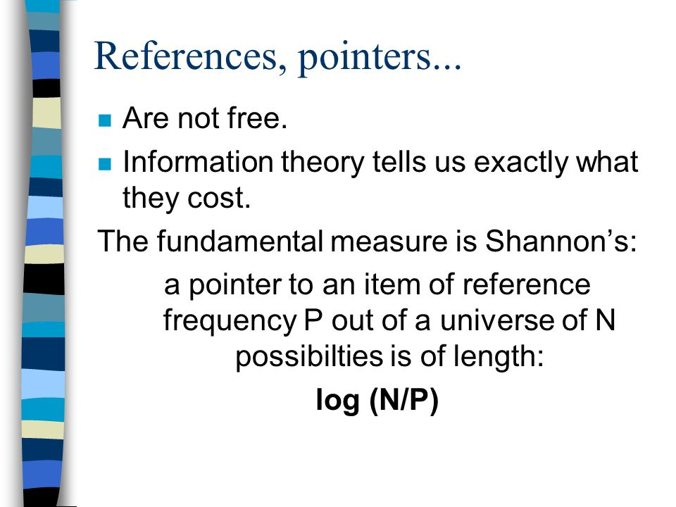 References, pointers... n Are not free. n Information theory tells us exactly what they cost.