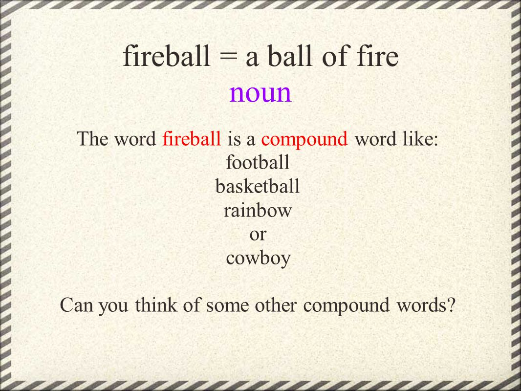 fireball = a ball of fire noun The word fireball is a compound word like: football basketball rainbow or cowboy Can you think of some other compound words?