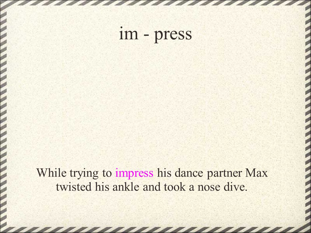 im - press While trying to impress his dance partner Max twisted his ankle and took a nose dive.