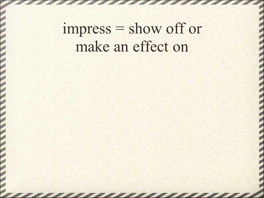 impress = show off or make an effect on