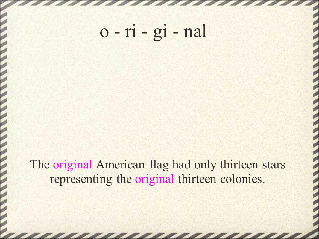 o - ri - gi - nal The original American flag had only thirteen stars representing the original thirteen colonies.