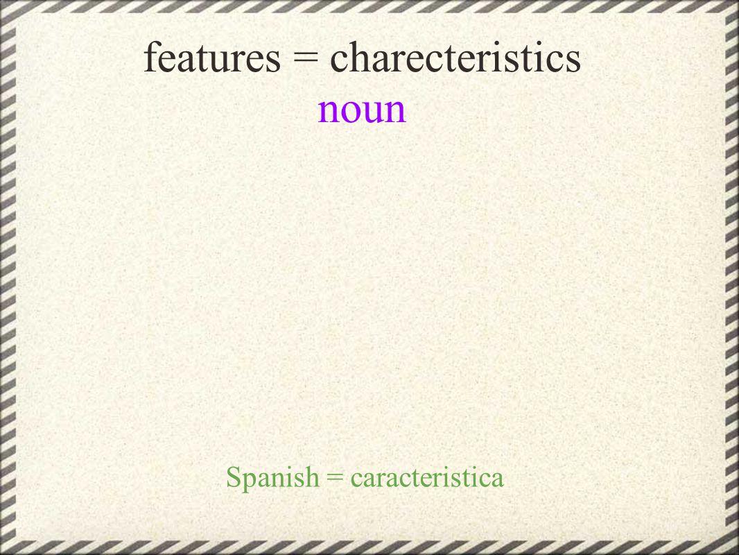 features = charecteristics noun Spanish = caracteristica