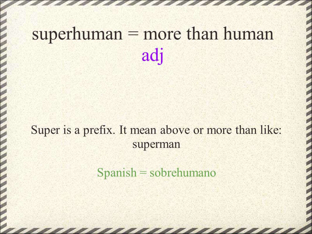superhuman = more than human adj Super is a prefix.
