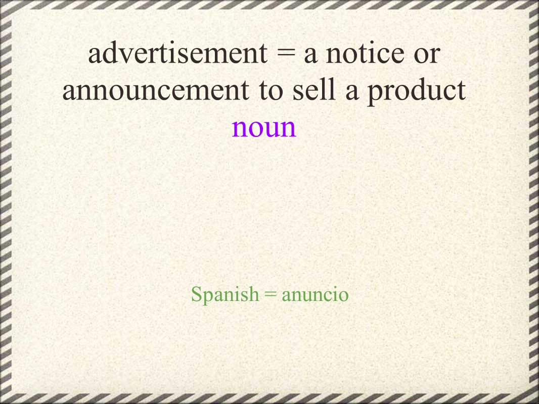 advertisement = a notice or announcement to sell a product noun Spanish = anuncio