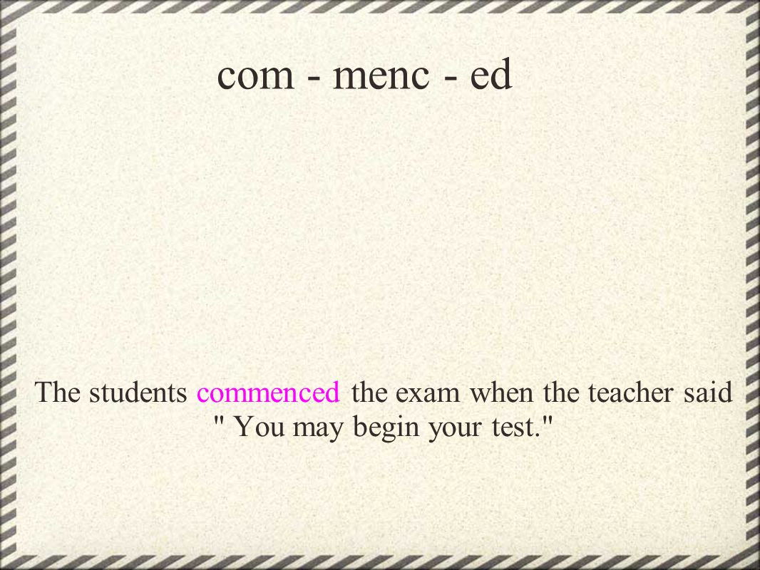com - menc - ed The students commenced the exam when the teacher said You may begin your test.