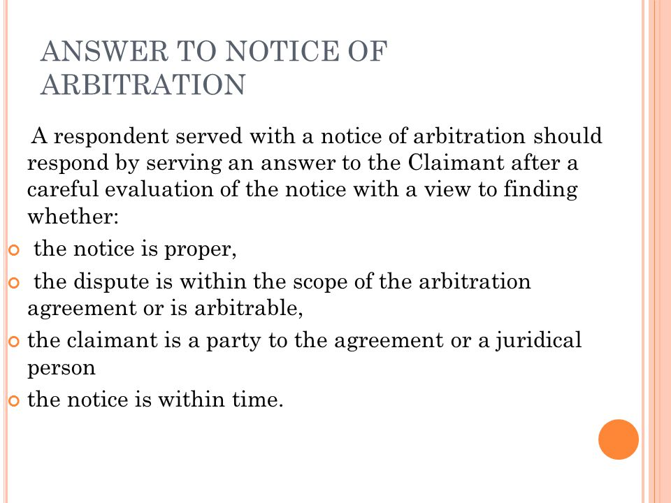 ANSWER TO NOTICE OF ARBITRATION A respondent served with a notice of arbitration should respond by serving an answer to the Claimant after a careful evaluation of the notice with a view to finding whether: the notice is proper, the dispute is within the scope of the arbitration agreement or is arbitrable, the claimant is a party to the agreement or a juridical person the notice is within time.