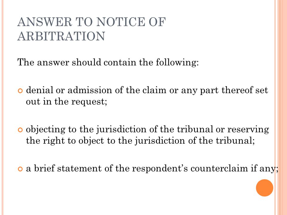ANSWER TO NOTICE OF ARBITRATION The answer should contain the following: denial or admission of the claim or any part thereof set out in the request; objecting to the jurisdiction of the tribunal or reserving the right to object to the jurisdiction of the tribunal; a brief statement of the respondent's counterclaim if any;