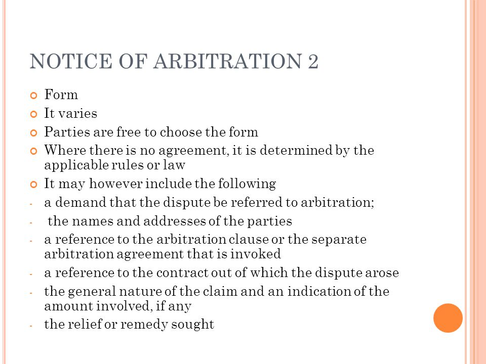 NOTICE OF ARBITRATION 2 Form It varies Parties are free to choose the form Where there is no agreement, it is determined by the applicable rules or law It may however include the following - a demand that the dispute be referred to arbitration; - the names and addresses of the parties - a reference to the arbitration clause or the separate arbitration agreement that is invoked - a reference to the contract out of which the dispute arose - the general nature of the claim and an indication of the amount involved, if any - the relief or remedy sought