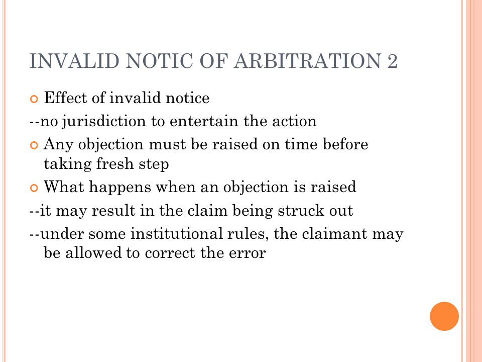 INVALID NOTIC OF ARBITRATION 2 Effect of invalid notice --no jurisdiction to entertain the action Any objection must be raised on time before taking fresh step What happens when an objection is raised --it may result in the claim being struck out --under some institutional rules, the claimant may be allowed to correct the error