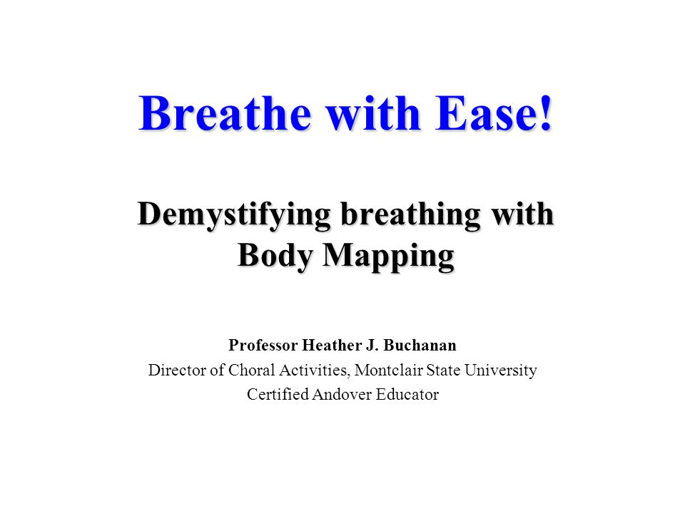 Breathe with Ease! Demystifying breathing with Body Mapping Professor Heather J. Buchanan Director of Choral Activities, Montclair State University Ce