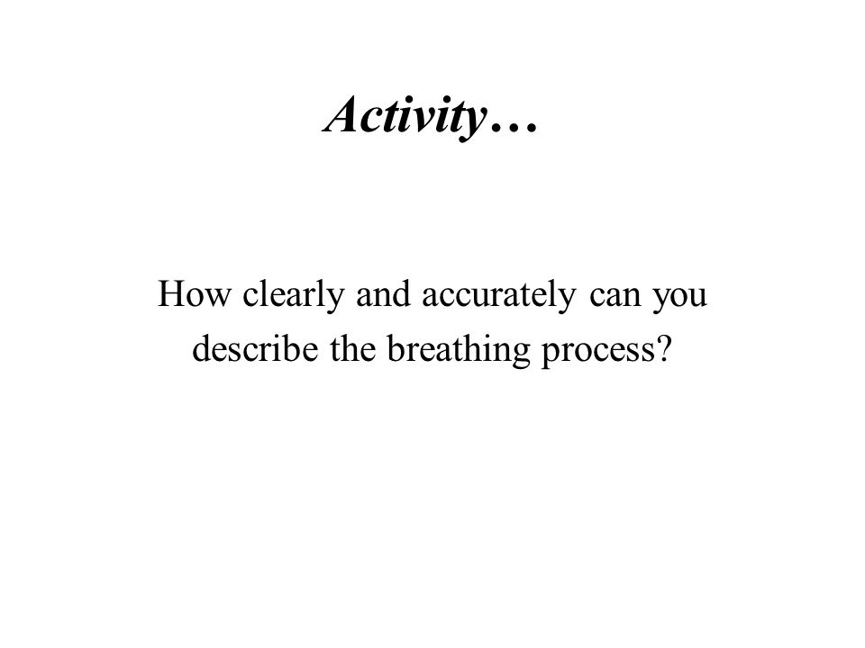 Activity… How clearly and accurately can you describe the breathing process?
