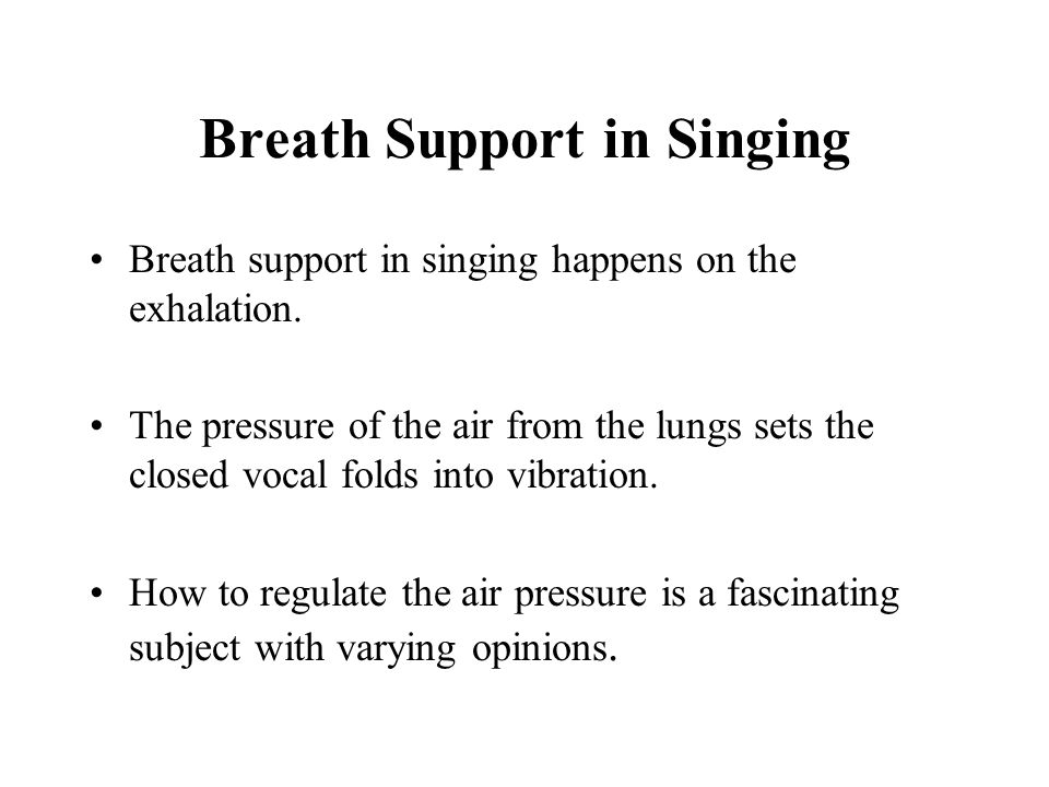 Breath Support in Singing Breath support in singing happens on the exhalation. The pressure of the air from the lungs sets the closed vocal folds into