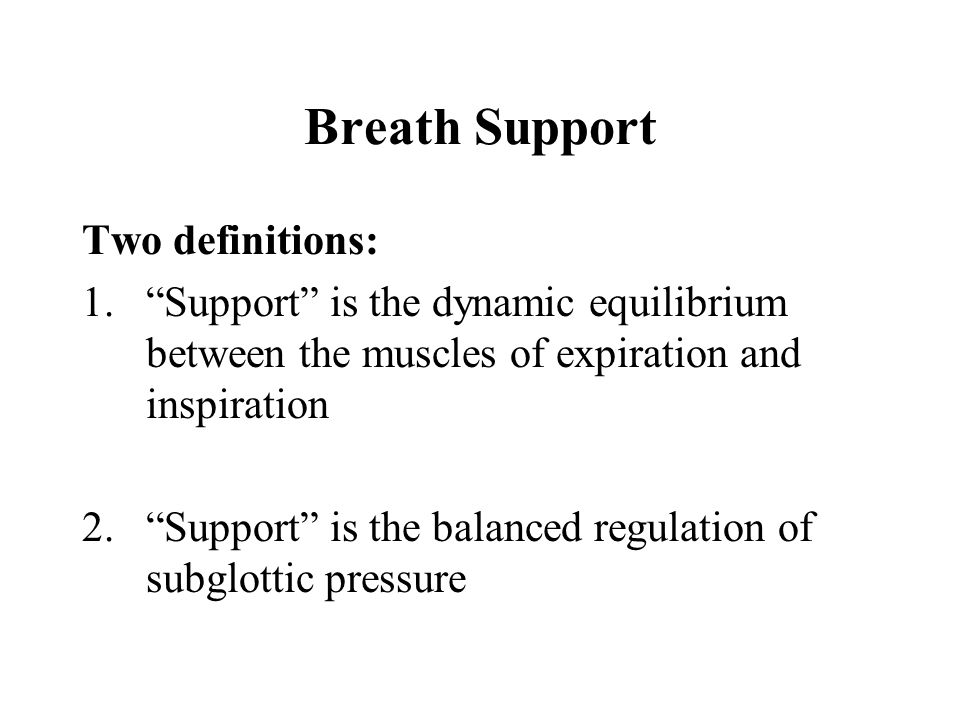 "Breath Support Two definitions: 1.""Support"" is the dynamic equilibrium between the muscles of expiration and inspiration 2.""Support"" is the balanced r"