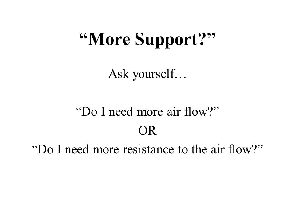 """More Support?"" Ask yourself… ""Do I need more air flow?"" OR ""Do I need more resistance to the air flow?"""