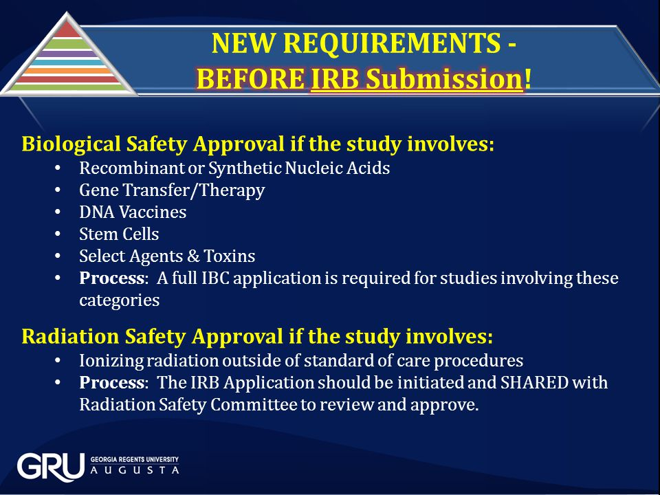 Biological Safety Approval if the study involves: Recombinant or Synthetic Nucleic Acids Gene Transfer/Therapy DNA Vaccines Stem Cells Select Agents & Toxins Process: A full IBC application is required for studies involving these categories Radiation Safety Approval if the study involves: Ionizing radiation outside of standard of care procedures Process: The IRB Application should be initiated and SHARED with Radiation Safety Committee to review and approve.