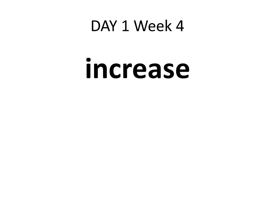 DAY 1 Week 4 increase