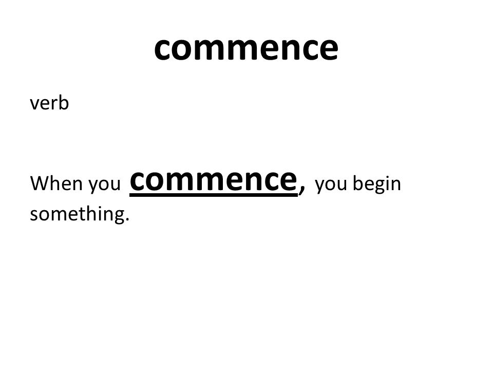 verb When you commence, you begin something.