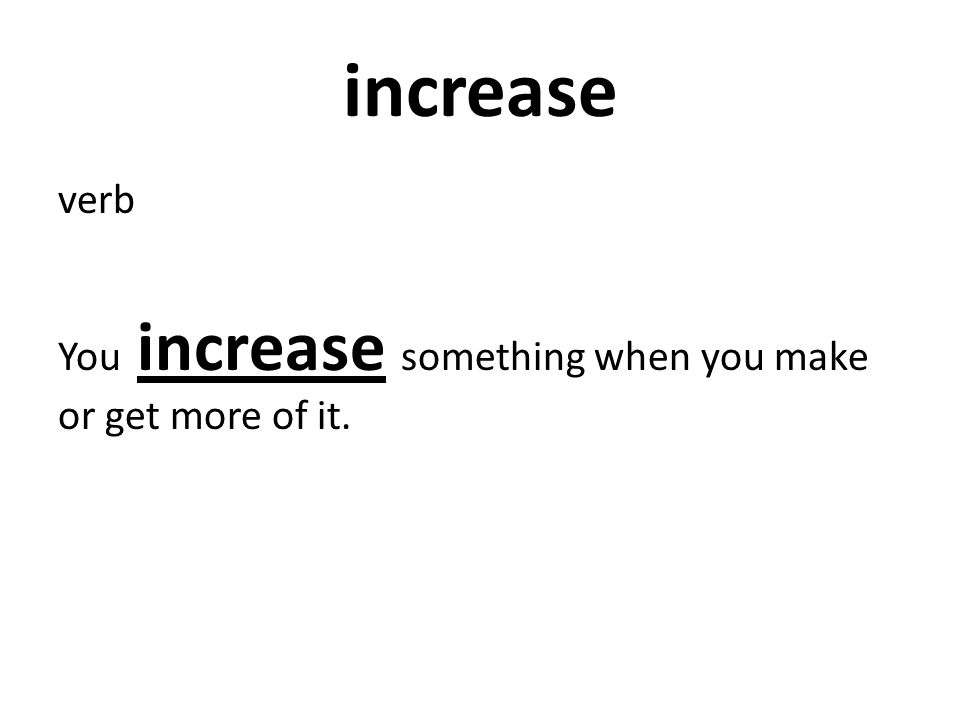 verb You increase something when you make or get more of it.