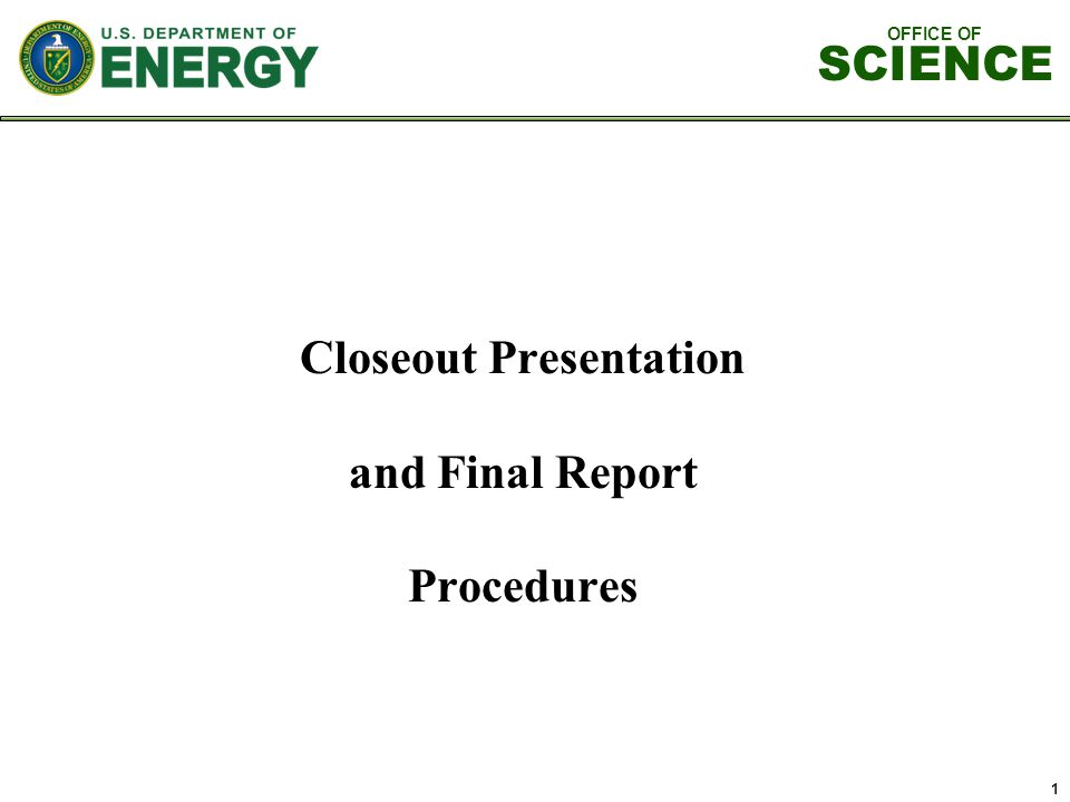 OFFICE OF SCIENCE 1 Closeout Presentation and Final Report Procedures