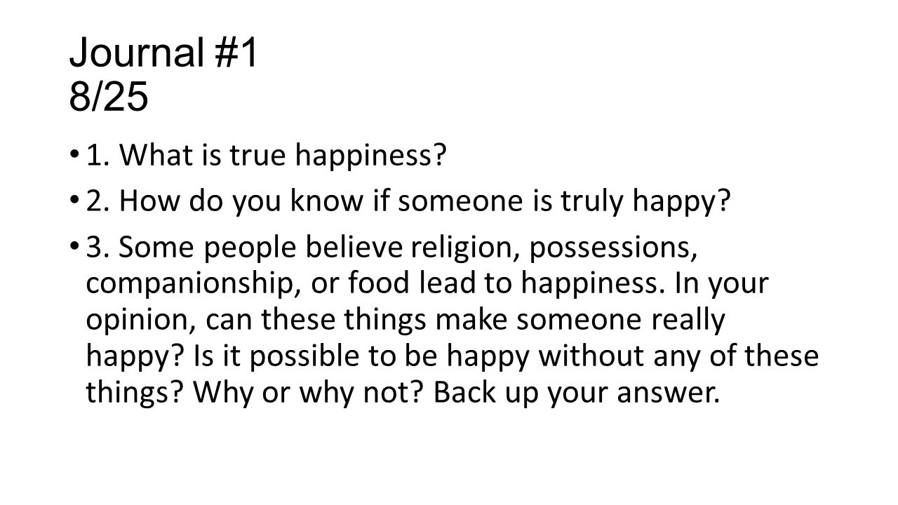 Journal #1 8/25 1. What is true happiness? 2. How do you know if someone is truly happy? 3. Some people believe religion, possessions, companionship,