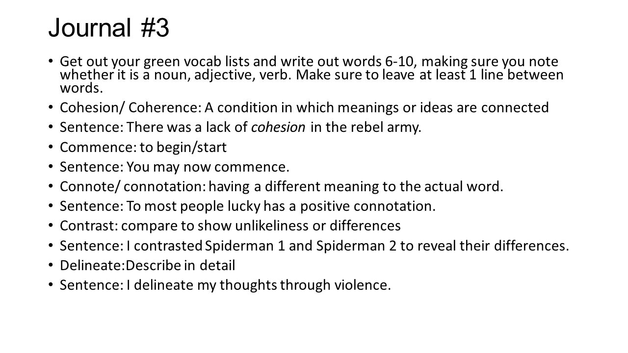 Journal #3 Get out your green vocab lists and write out words 6-10, making sure you note whether it is a noun, adjective, verb. Make sure to leave at
